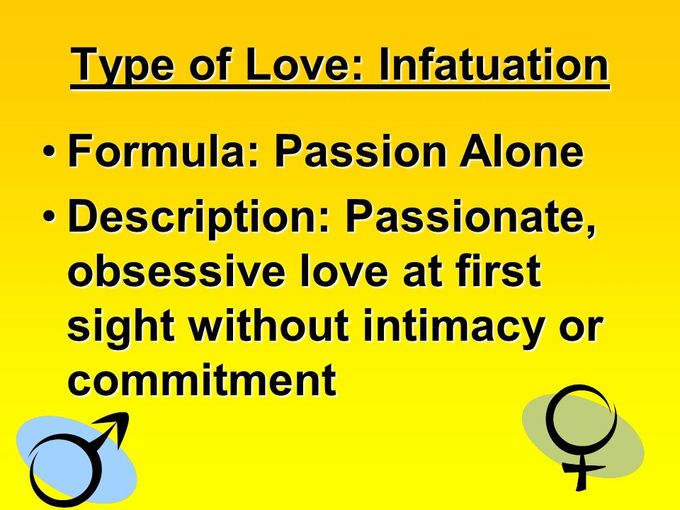 Type of Love: Infatuation Formula: Passion AloneFormula: Passion Alone Description: Passionate, obsessive love at first sight without intimacy or commitmentDescription: Passionate, obsessive love at first sight without intimacy or commitment