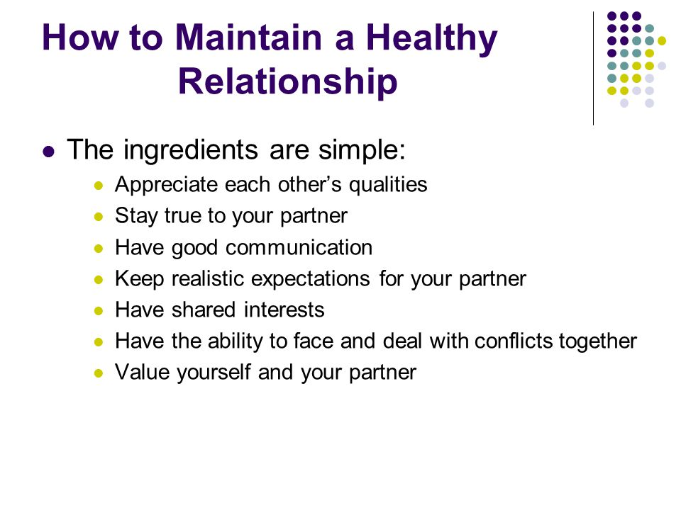 How to Maintain a Healthy Relationship The ingredients are simple: Appreciate each other's qualities Stay true to your partner Have good communication Keep realistic expectations for your partner Have shared interests Have the ability to face and deal with conflicts together Value yourself and your partner