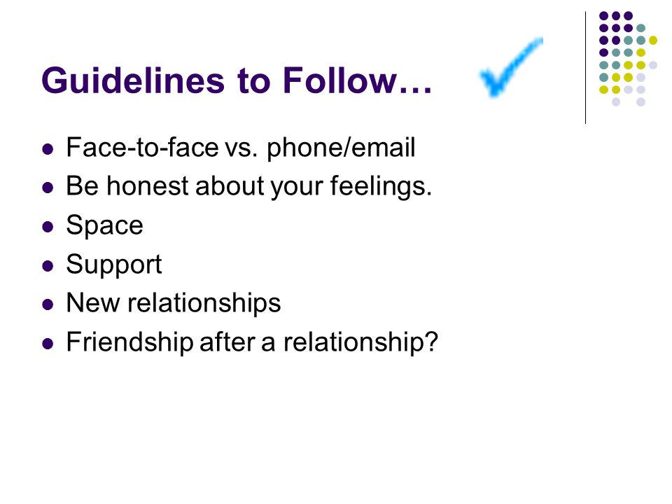 Guidelines to Follow… Face-to-face vs. phone/email Be honest about your feelings.