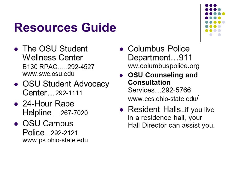 Resources Guide The OSU Student Wellness Center B130 RPAC…..292-4527 www.swc.osu.edu OSU Student Advocacy Center… 292-1111 24-Hour Rape Helpline … 267-7020 OSU Campus Police …292-2121 www.ps.ohio-state.edu Columbus Police Department…911 ww.columbuspolice.org OSU Counseling and Consultation Services…292-5766 w ww.ccs.ohio-state.edu / Resident Halls..if you live in a residence hall, your Hall Director can assist you.
