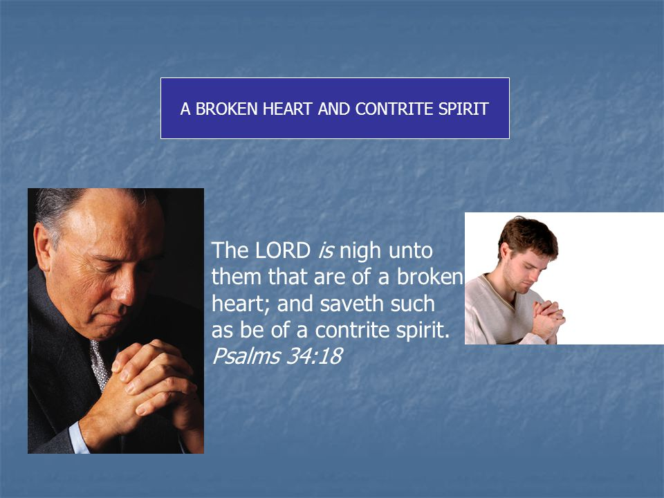 The LORD is nigh unto them that are of a broken heart; and saveth such as be of a contrite spirit.