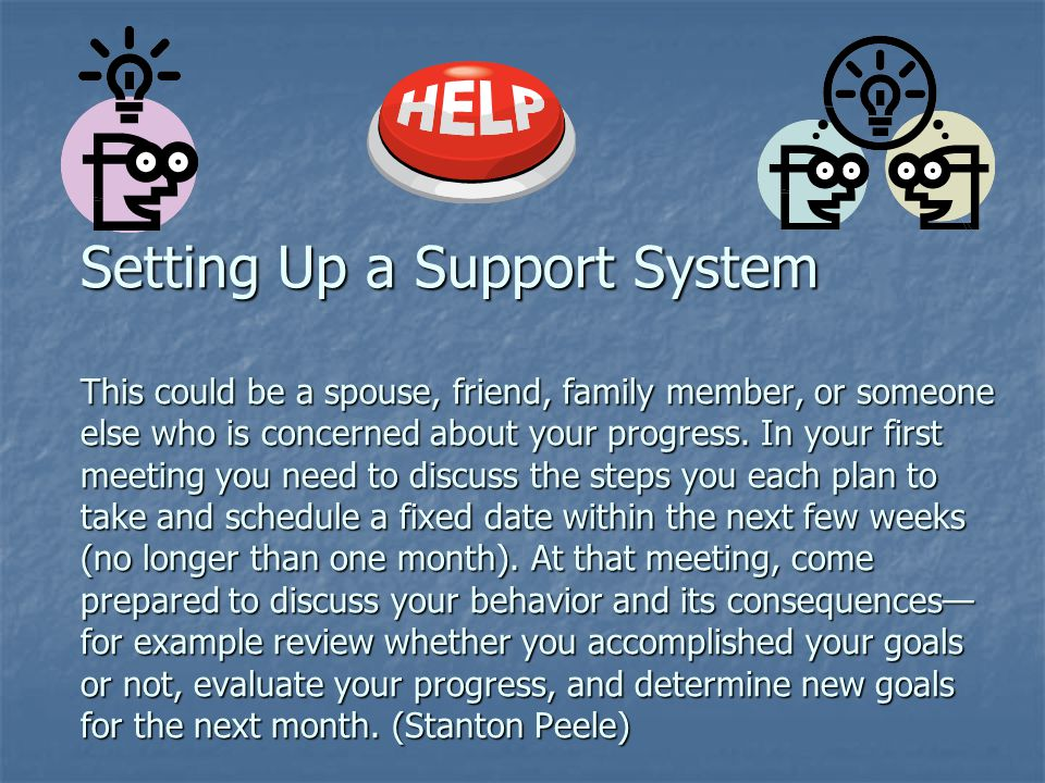 Setting Up a Support System This could be a spouse, friend, family member, or someone else who is concerned about your progress.