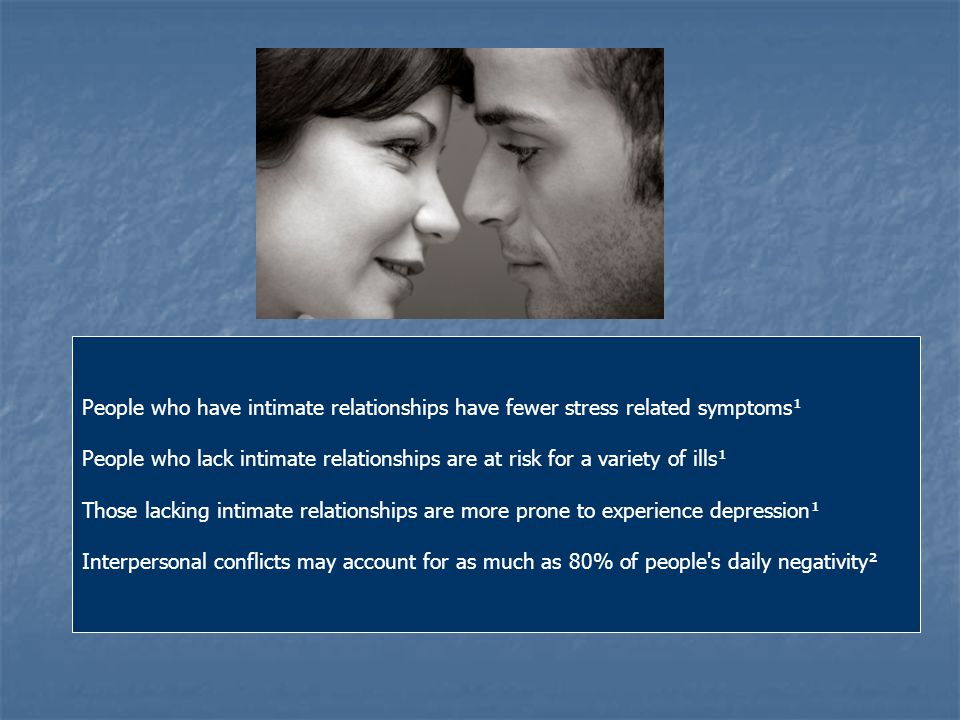 People who have intimate relationships have fewer stress related symptoms¹ People who lack intimate relationships are at risk for a variety of ills¹ Those lacking intimate relationships are more prone to experience depression¹ Interpersonal conflicts may account for as much as 80% of people s daily negativity²