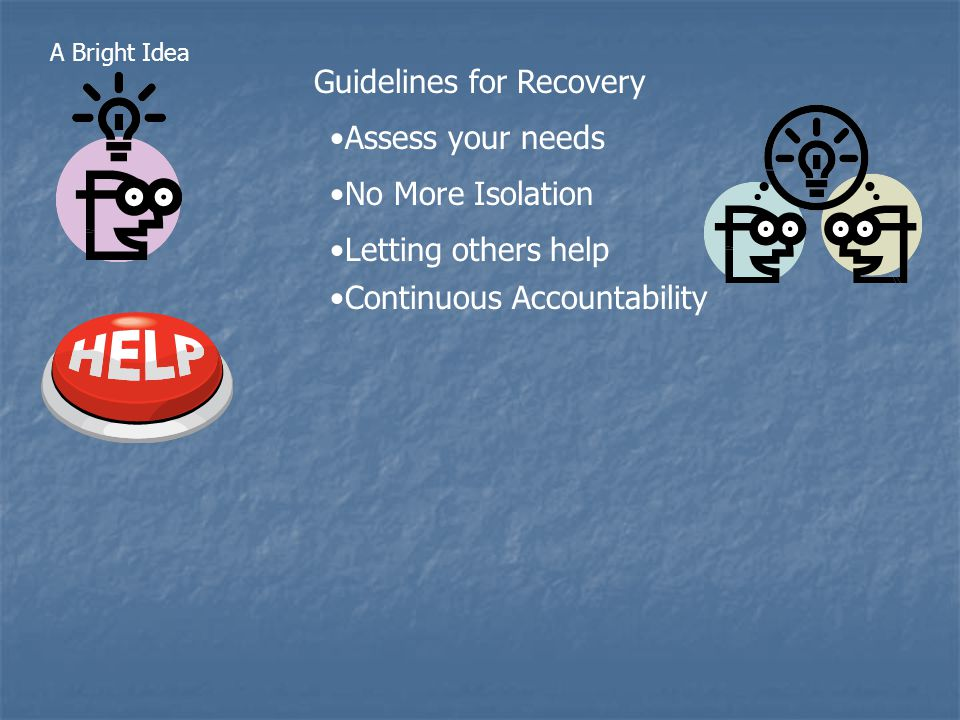 Guidelines for Recovery A Bright Idea No More Isolation Letting others help Continuous Accountability Assess your needs