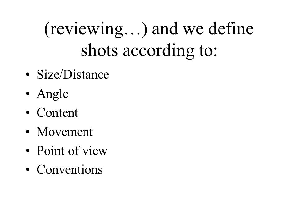 (reviewing…) and we define shots according to: Size/Distance Angle Content Movement Point of view Conventions