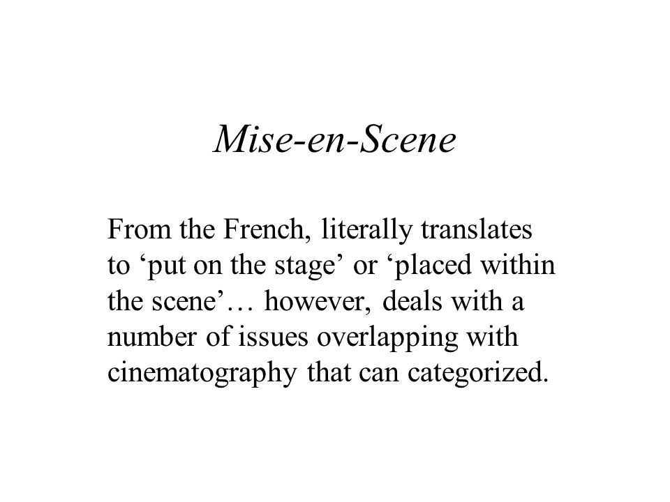 Mise-en-Scene From the French, literally translates to 'put on the stage' or 'placed within the scene'… however, deals with a number of issues overlap