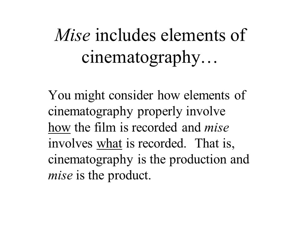 Mise includes elements of cinematography… You might consider how elements of cinematography properly involve how the film is recorded and mise involve