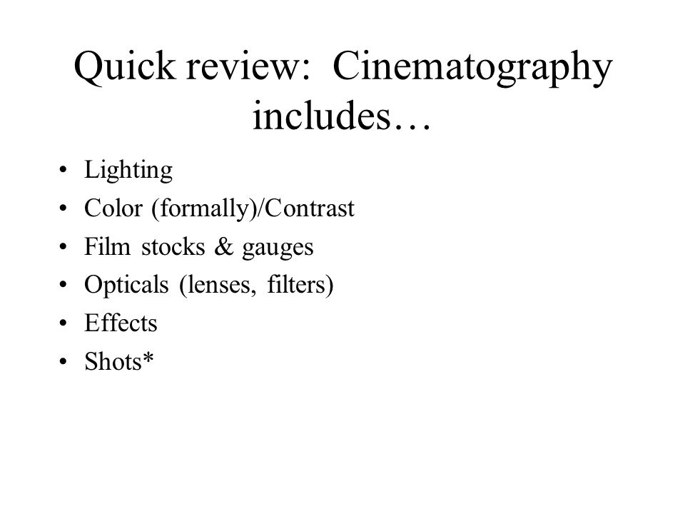 Quick review: Cinematography includes… Lighting Color (formally)/Contrast Film stocks & gauges Opticals (lenses, filters) Effects Shots*