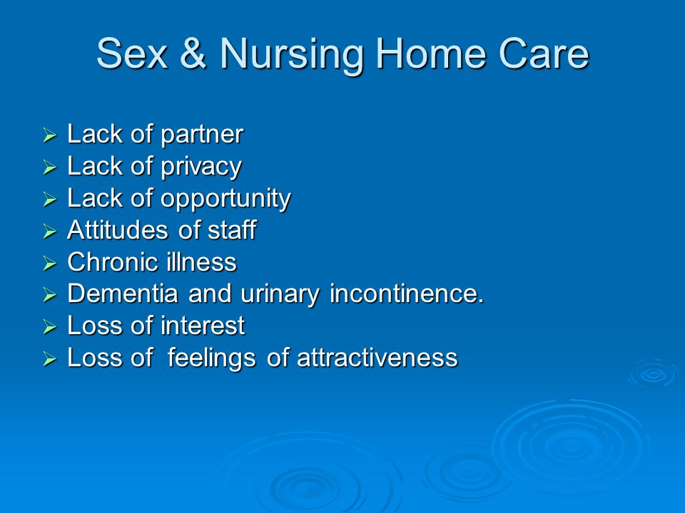 Sex & Nursing Home Care  Lack of partner  Lack of privacy  Lack of opportunity  Attitudes of staff  Chronic illness  Dementia and urinary incontinence.
