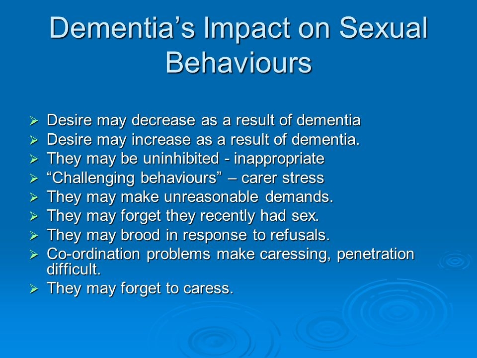 Dementia's Impact on Sexual Behaviours  Desire may decrease as a result of dementia  Desire may increase as a result of dementia.