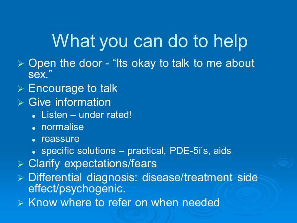 What you can do to help   Open the door - Its okay to talk to me about sex.   Encourage to talk   Give information Listen – under rated.