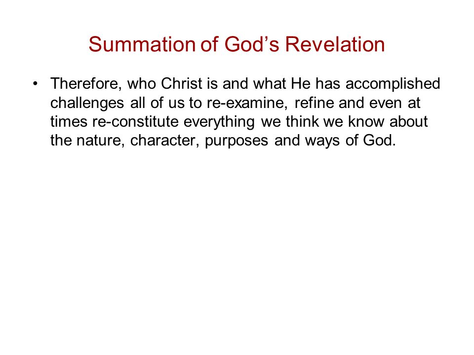 Summation of God's Revelation Therefore, who Christ is and what He has accomplished challenges all of us to re-examine, refine and even at times re-constitute everything we think we know about the nature, character, purposes and ways of God.