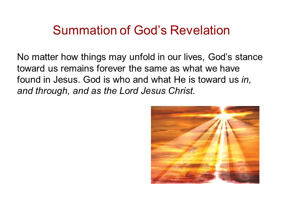 Summation of God's Revelation No matter how things may unfold in our lives, God's stance toward us remains forever the same as what we have found in Jesus.