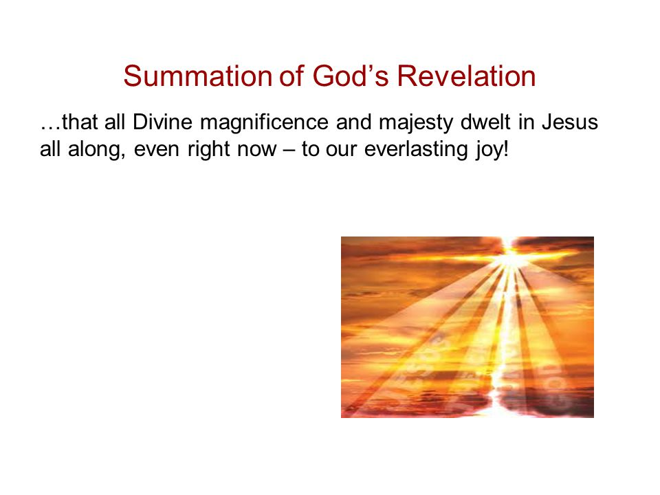 Summation of God's Revelation …that all Divine magnificence and majesty dwelt in Jesus all along, even right now – to our everlasting joy!