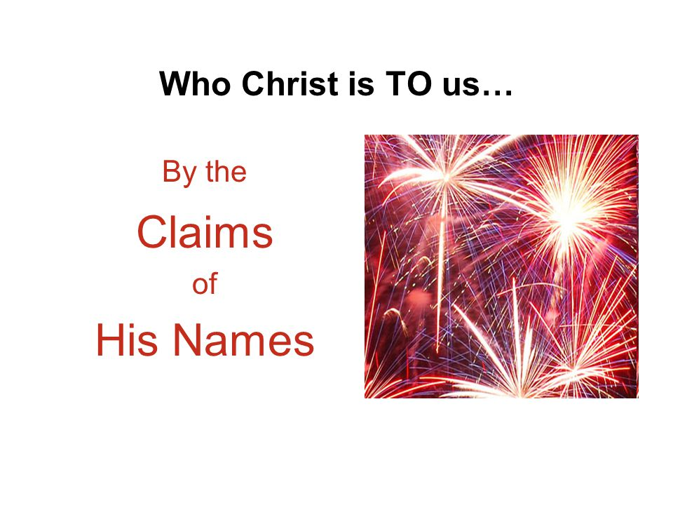 Who Christ is TO us… By the Claims of His Names