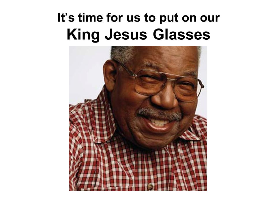It's time for us to put on our King Jesus Glasses