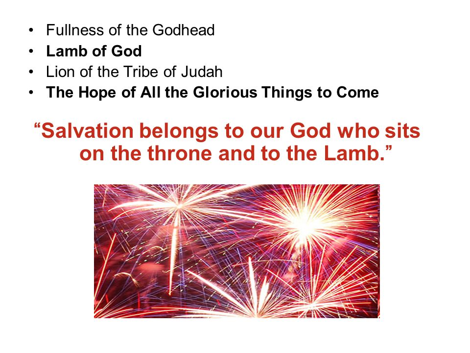 Fullness of the Godhead Lamb of God Lion of the Tribe of Judah The Hope of All the Glorious Things to Come Salvation belongs to our God who sits on the throne and to the Lamb.