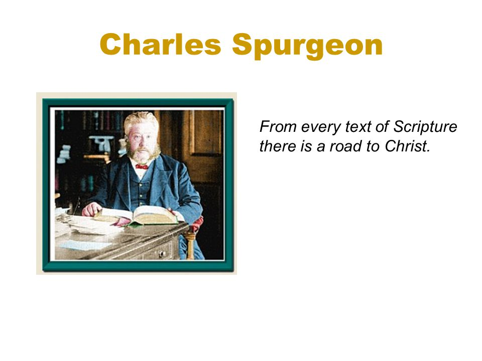 Charles Spurgeon From every text of Scripture there is a road to Christ.