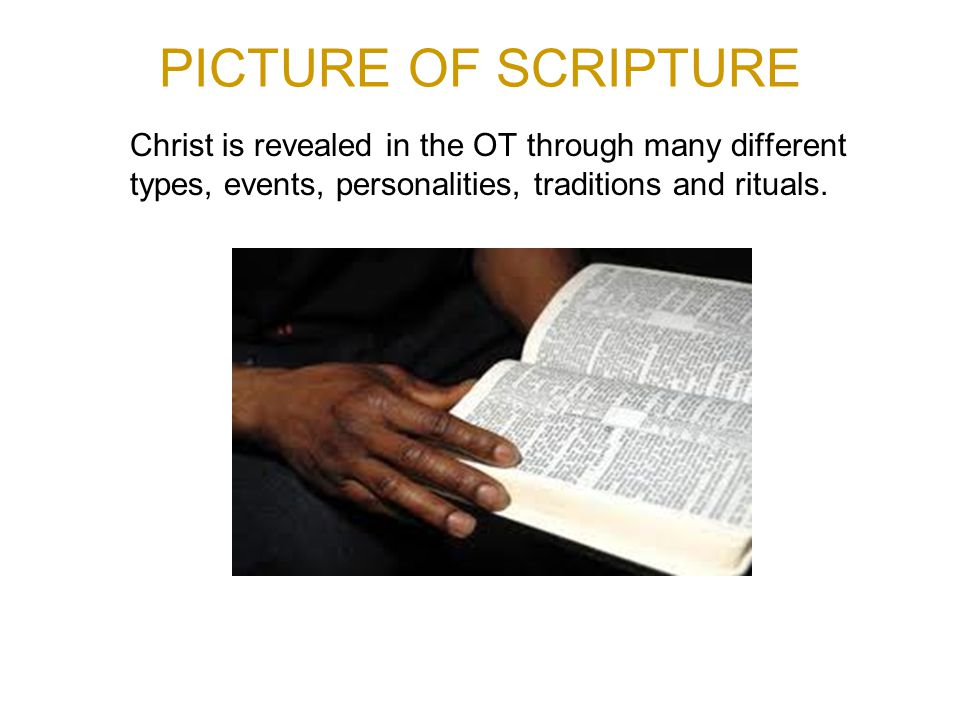PICTURE OF SCRIPTURE Christ is revealed in the OT through many different types, events, personalities, traditions and rituals.