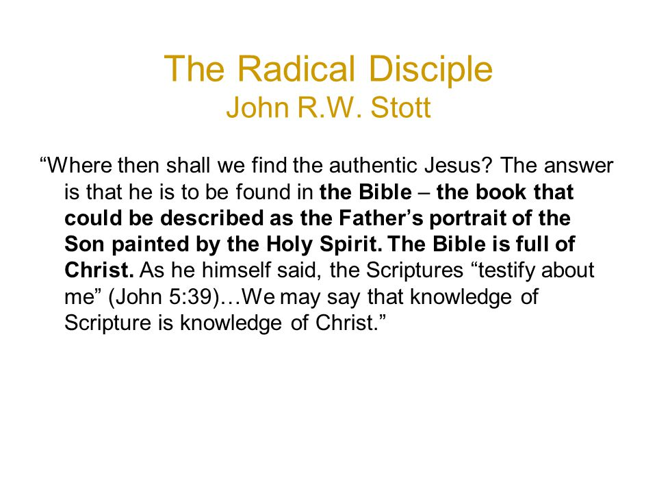 The Radical Disciple John R.W. Stott Where then shall we find the authentic Jesus.