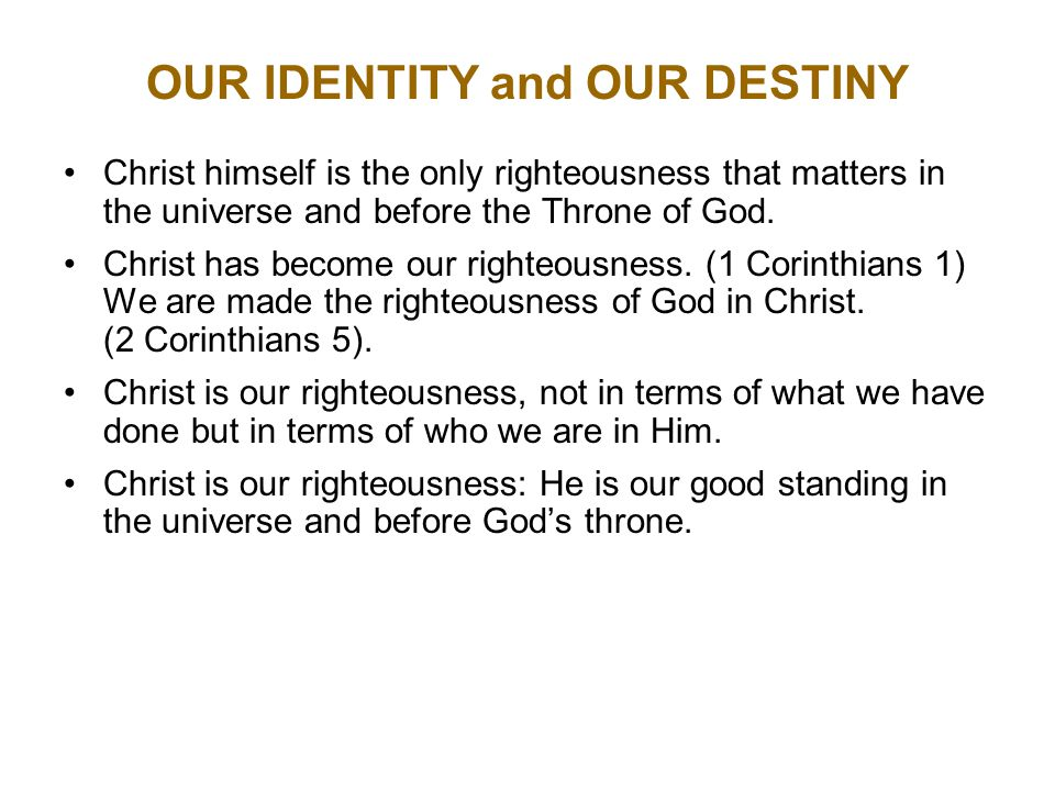 OUR IDENTITY and OUR DESTINY Christ himself is the only righteousness that matters in the universe and before the Throne of God.