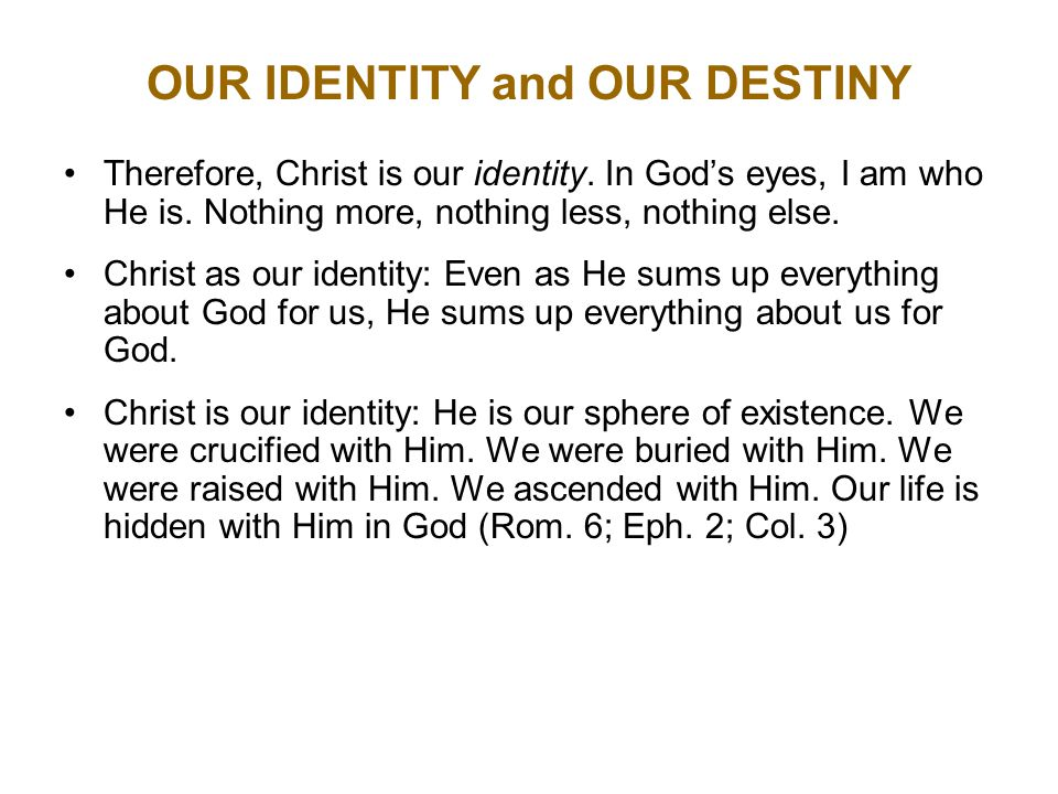 OUR IDENTITY and OUR DESTINY Therefore, Christ is our identity.