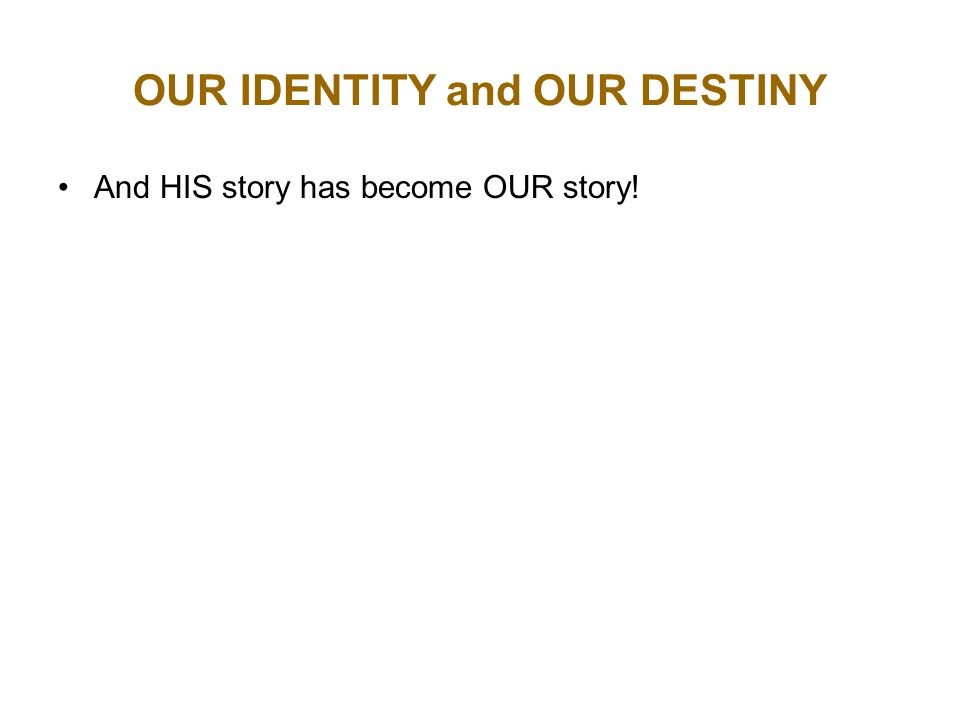 OUR IDENTITY and OUR DESTINY And HIS story has become OUR story!