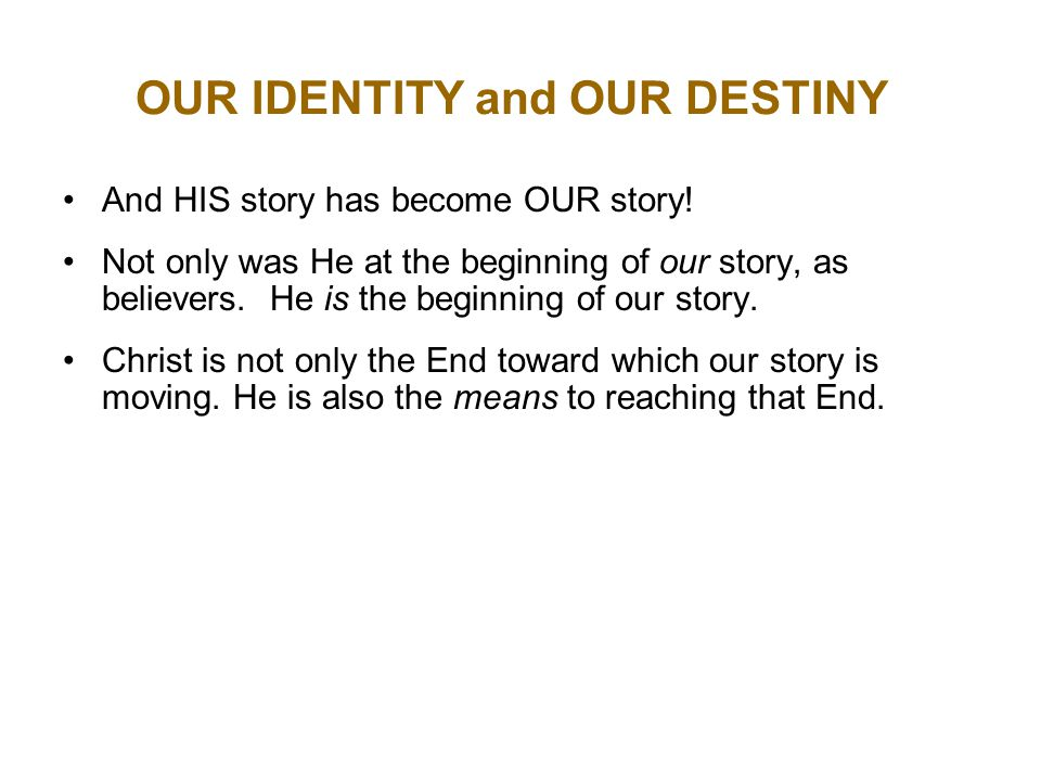 OUR IDENTITY and OUR DESTINY And HIS story has become OUR story.