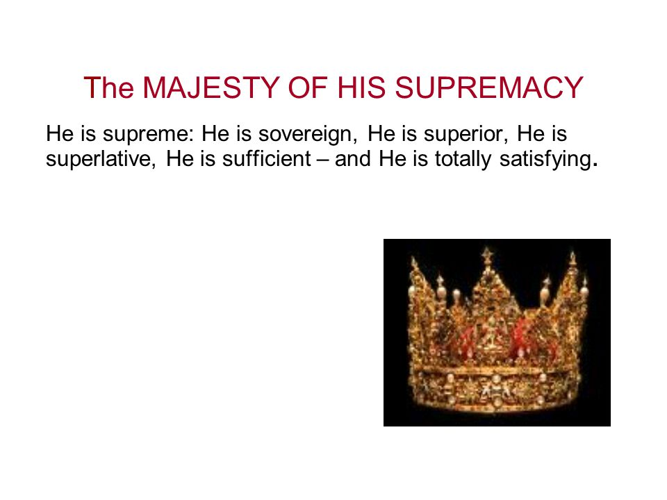 The MAJESTY OF HIS SUPREMACY He is supreme: He is sovereign, He is superior, He is superlative, He is sufficient – and He is totally satisfying.
