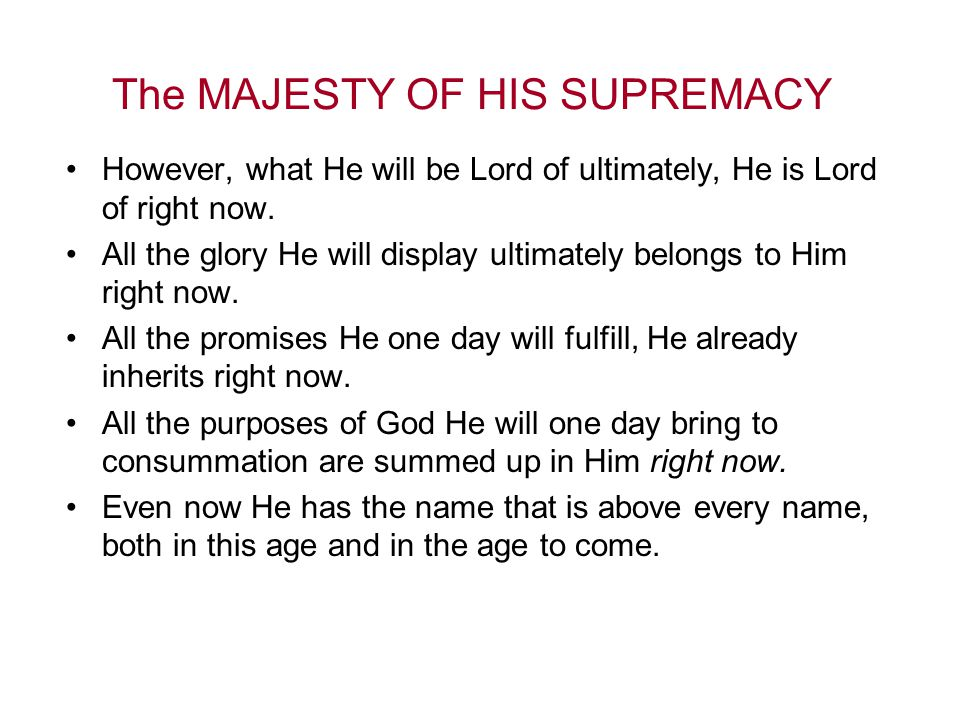 The MAJESTY OF HIS SUPREMACY However, what He will be Lord of ultimately, He is Lord of right now.