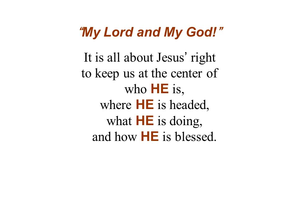 My Lord and My God! It is all about Jesus' right to keep us at the center of who HE is, where HE is headed, what HE is doing, and how HE is blessed.