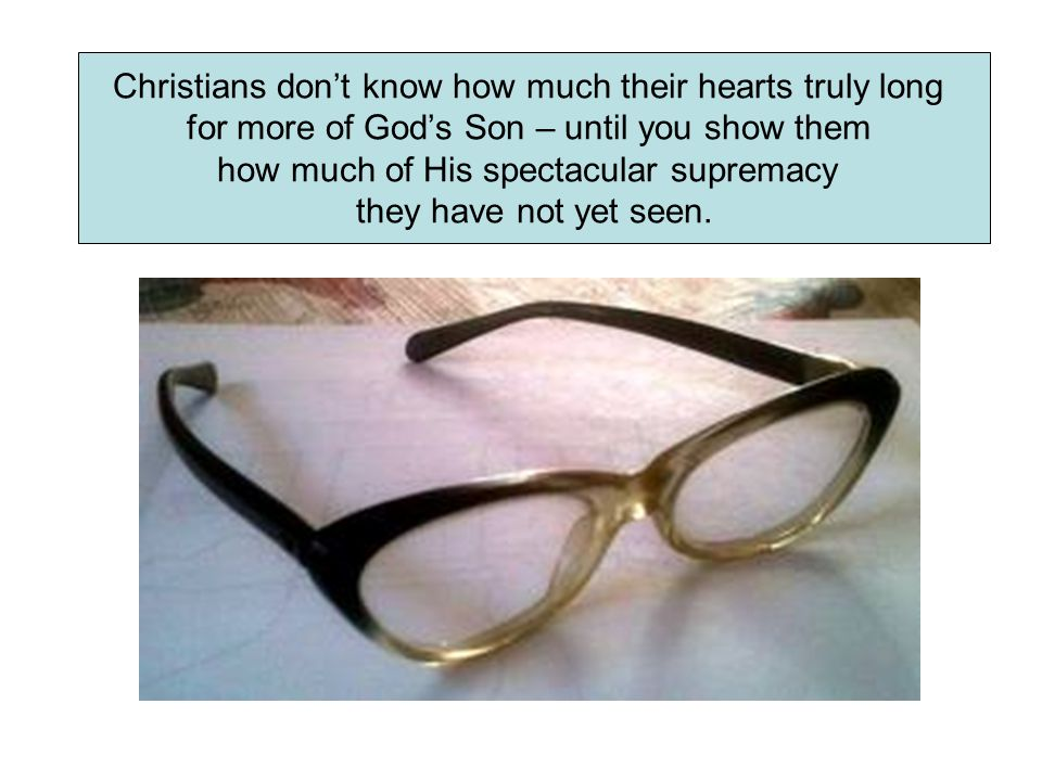 Christians don't know how much their hearts truly long for more of God's Son – until you show them how much of His spectacular supremacy they have not yet seen.