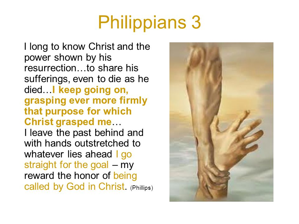 Philippians 3 I long to know Christ and the power shown by his resurrection…to share his sufferings, even to die as he died…I keep going on, grasping ever more firmly that purpose for which Christ grasped me… I leave the past behind and with hands outstretched to whatever lies ahead I go straight for the goal – my reward the honor of being called by God in Christ.