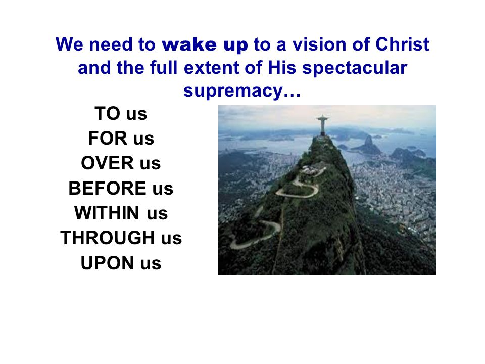 We need to wake up to a vision of Christ and the full extent of His spectacular supremacy… TO us FOR us OVER us BEFORE us WITHIN us THROUGH us UPON us
