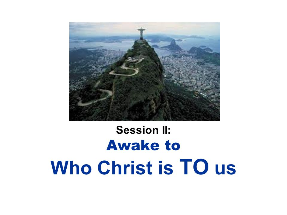 Session II: Awake to Who Christ is TO us