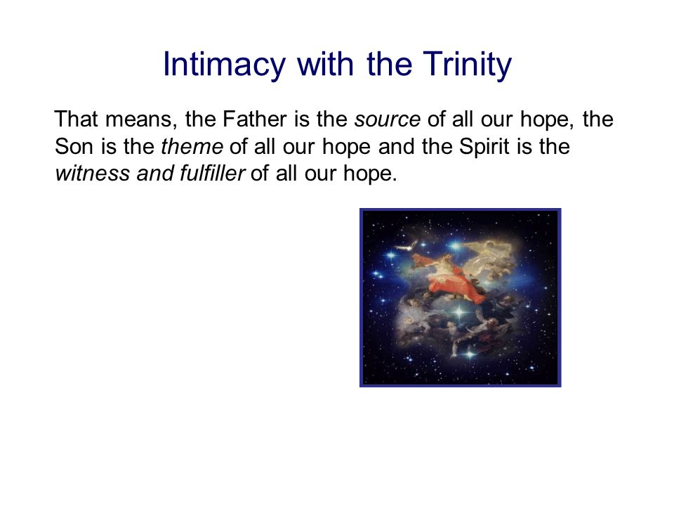 Intimacy with the Trinity That means, the Father is the source of all our hope, the Son is the theme of all our hope and the Spirit is the witness and fulfiller of all our hope.