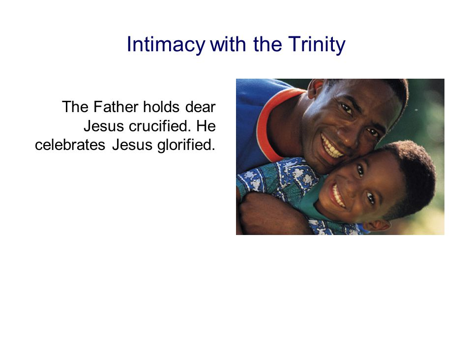 Intimacy with the Trinity The Father holds dear Jesus crucified. He celebrates Jesus glorified.