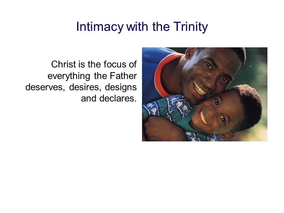 Intimacy with the Trinity Christ is the focus of everything the Father deserves, desires, designs and declares.