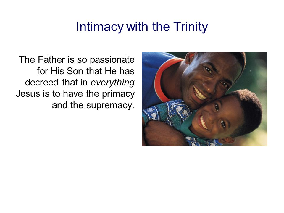 Intimacy with the Trinity The Father is so passionate for His Son that He has decreed that in everything Jesus is to have the primacy and the supremacy.