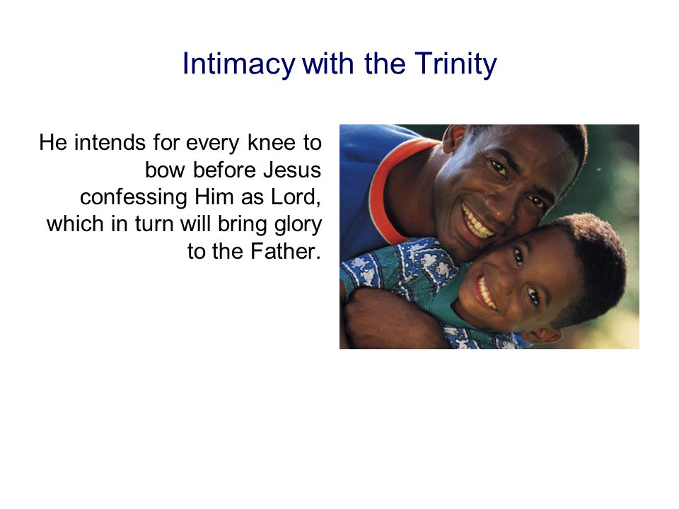 Intimacy with the Trinity He intends for every knee to bow before Jesus confessing Him as Lord, which in turn will bring glory to the Father.