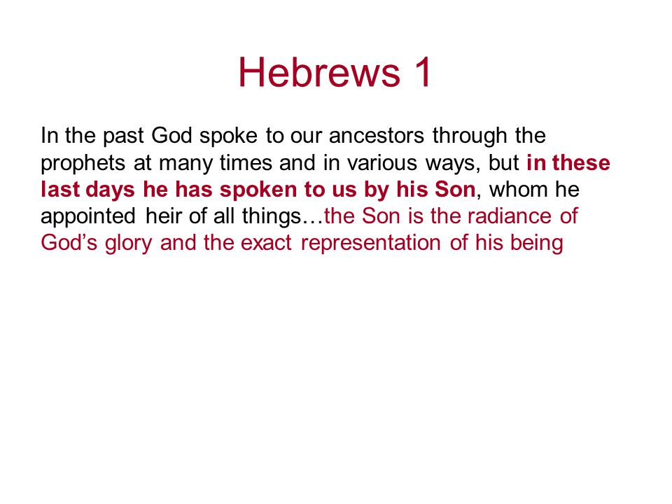 Hebrews 1 In the past God spoke to our ancestors through the prophets at many times and in various ways, but in these last days he has spoken to us by his Son, whom he appointed heir of all things…the Son is the radiance of God's glory and the exact representation of his being