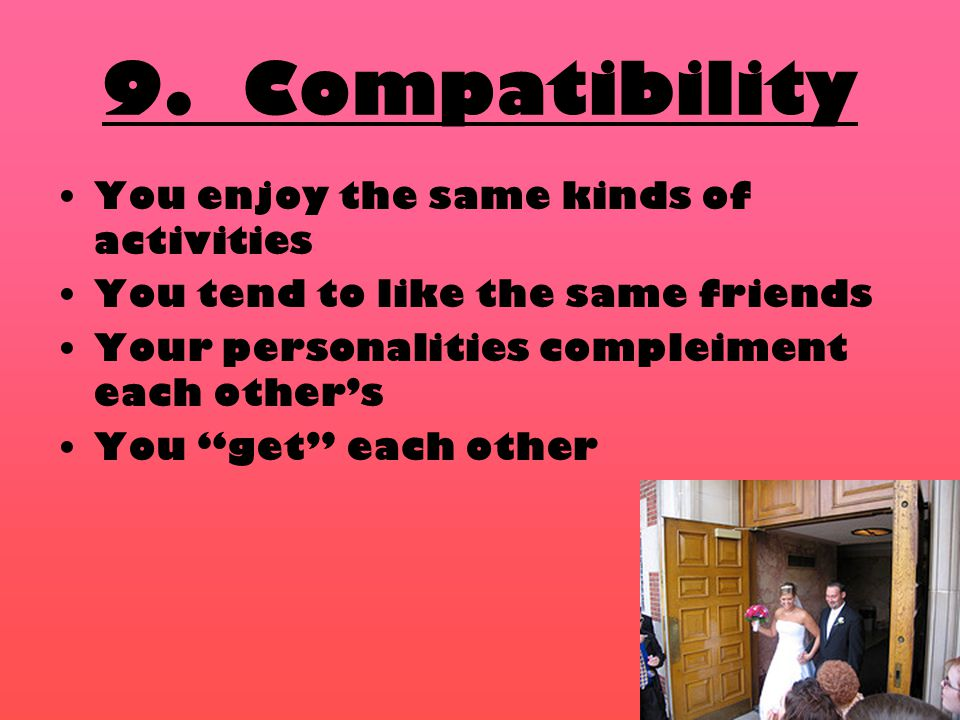 """9. Compatibility You enjoy the same kinds of activities You tend to like the same friends Your personalities compleiment each other's You """"get"""" each o"""