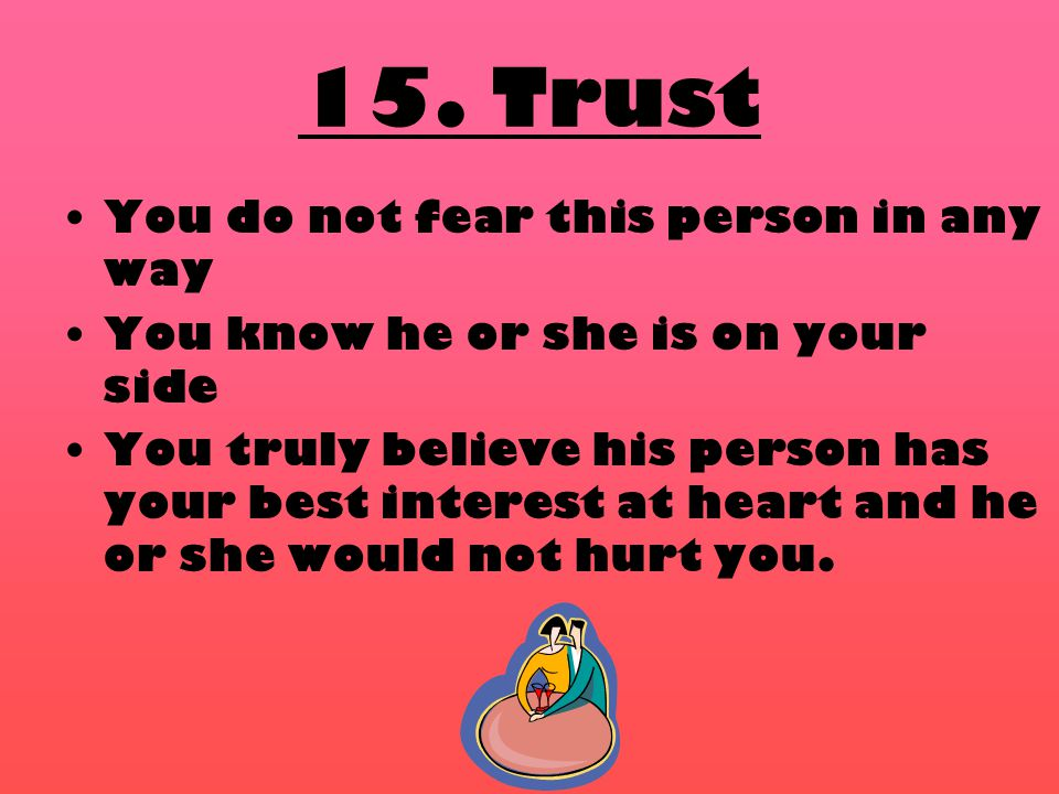 15. Trust You do not fear this person in any way You know he or she is on your side You truly believe his person has your best interest at heart and h
