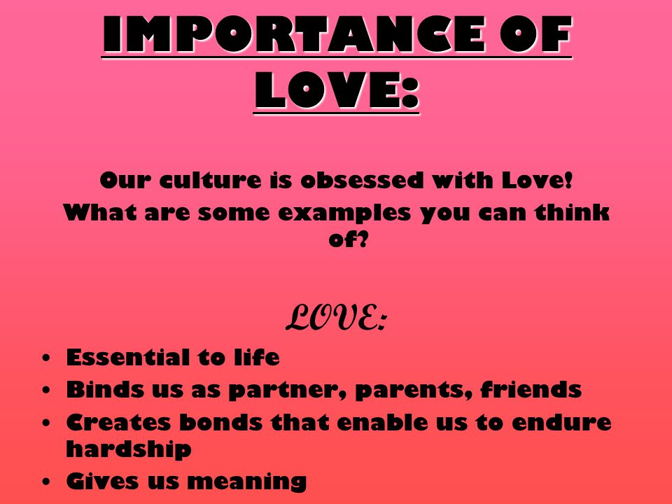 IMPORTANCE OF LOVE: Our culture is obsessed with Love.