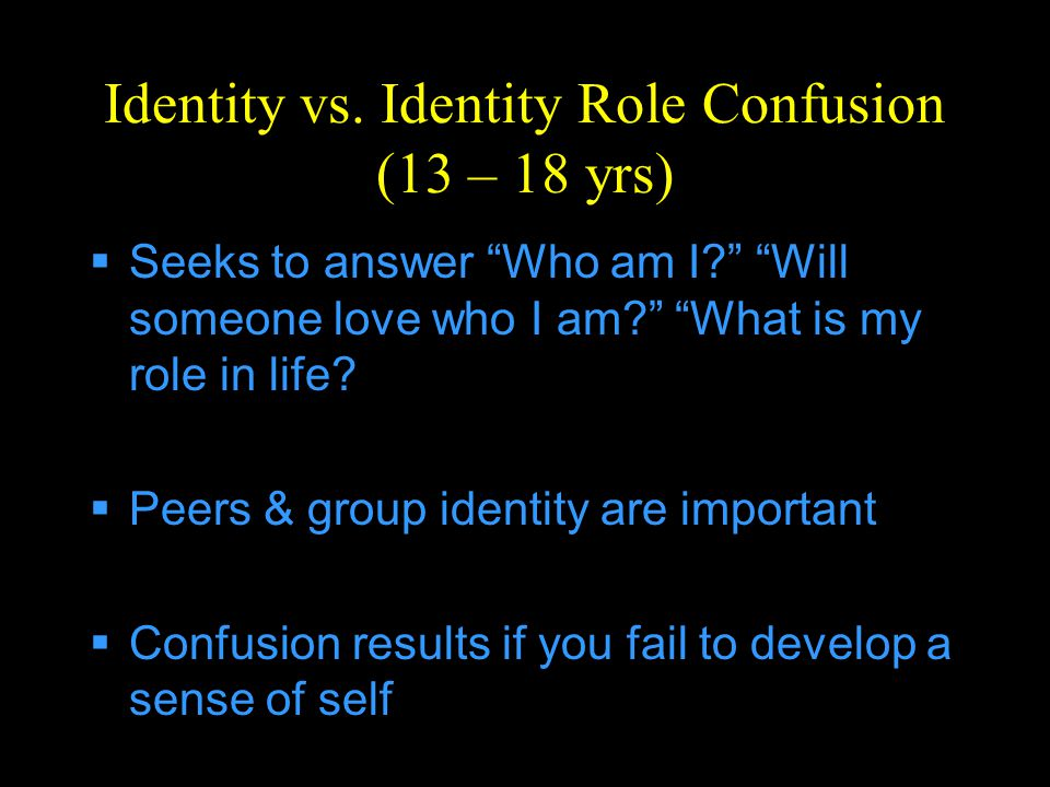 "Identity vs. Identity Role Confusion (13 – 18 yrs)  Seeks to answer ""Who am I?"" ""Will someone love who I am?"" ""What is my role in life?  Peers & gro"