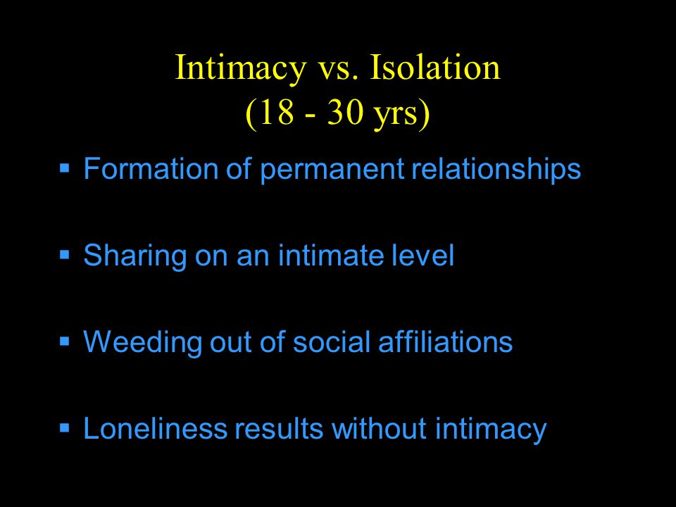 Intimacy vs. Isolation (18 - 30 yrs)  Formation of permanent relationships  Sharing on an intimate level  Weeding out of social affiliations  Lone