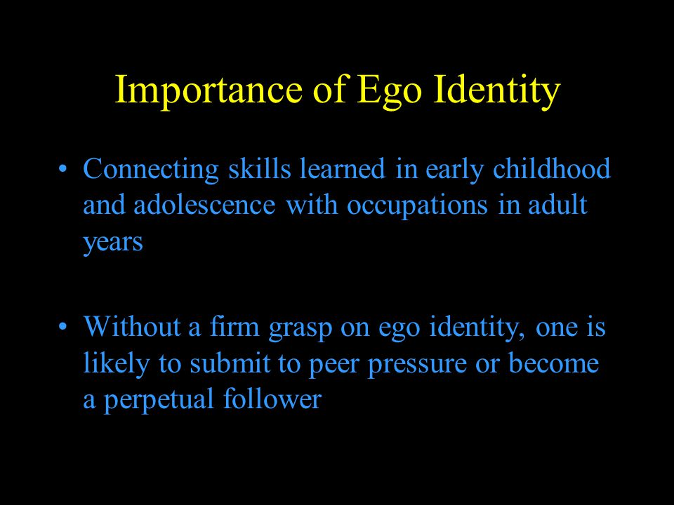 Importance of Ego Identity Connecting skills learned in early childhood and adolescence with occupations in adult years Without a firm grasp on ego id