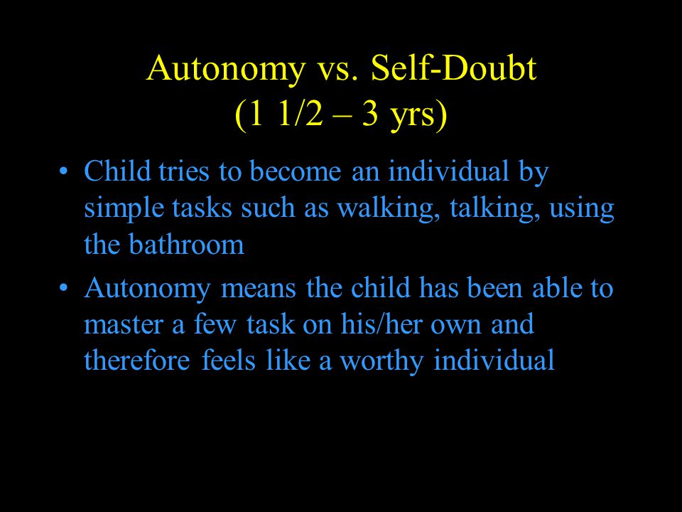 Autonomy vs. Self-Doubt (1 1/2 – 3 yrs) Child tries to become an individual by simple tasks such as walking, talking, using the bathroom Autonomy mean