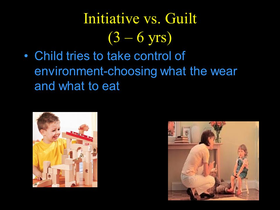 Initiative vs. Guilt (3 – 6 yrs) Child tries to take control of environment-choosing what the wear and what to eat