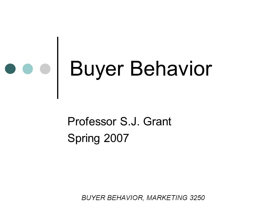 Buyer Behavior Professor S.J. Grant Spring 2007 BUYER BEHAVIOR, MARKETING 3250